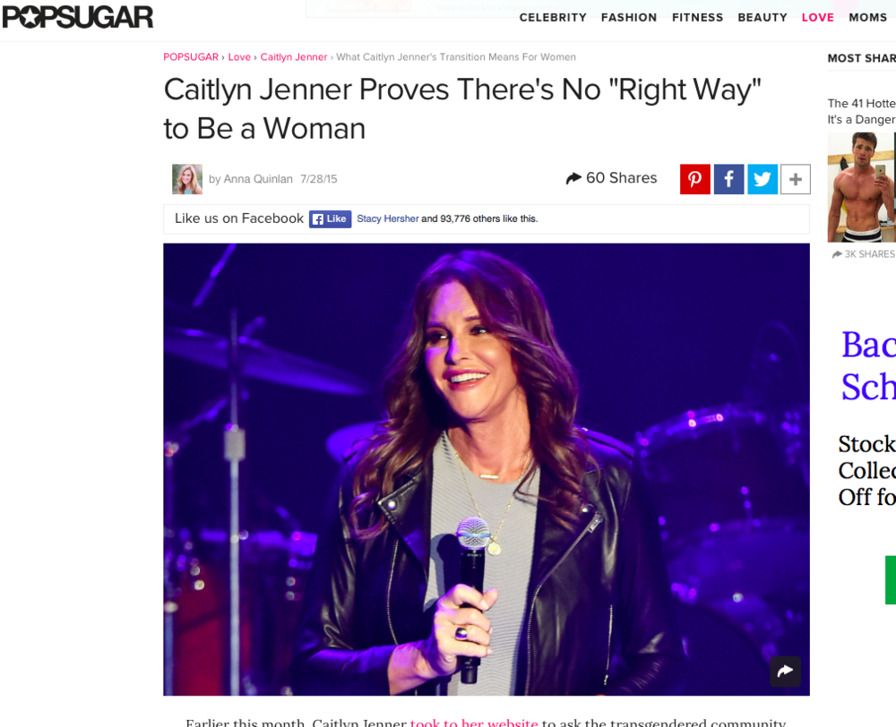 "What Caitlyn Jenner's Transition Means for Women    - ""Caitlyn's question about her transition to womanhood not only speaks to how common these feelings of self-doubt are, but it also begs a broader question:  is there a ""right"" way to be a woman?  Inherent in the wondering if we're getting it right is an assertion that there is, in fact, a right. But where did we get this idea? Who told us that there was a right way? Or let us believe that there was a wrong way, for that matter?""  POPSUGAR, July 2015"