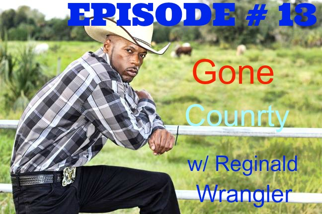 Episode #13 Gone Country w/ Reginald Wrangler — Tell Me The Truth