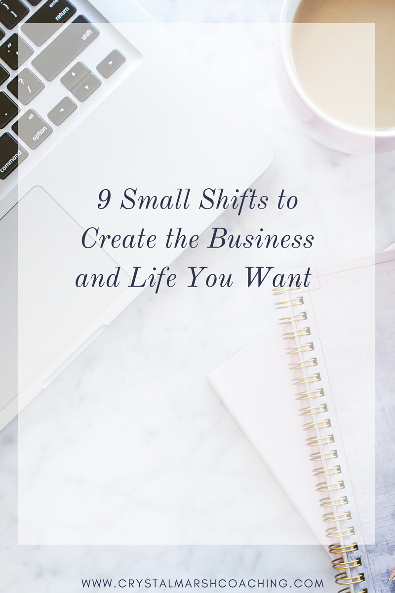 9 Small Shifts to Create the Business and Life You Want.png