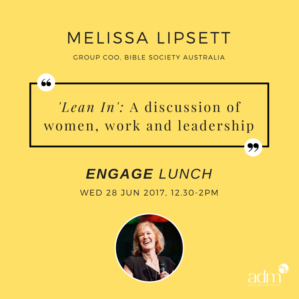 "ENGAGE | Lunch – Lean In - a discussion of women, work and leadership    SPEAKER :  Melissa Lipsett (Group COO, Bible Society, Australia)    WED, JUN 28, 2017   A roundtable lunch with our guest speaker, Melissa Lipsett. At this Engage lunch, Melissa will share with us some ideas from Sheryl Sandberg's famous book  Lean In: Women, Work and the Will to Lead , which ""offers practical advice to help women achieve their goals"". Join us for what is sure to be a lively time of conversation and debate, as Melissa helps us explore these ideas as Christian women.   Melissa   Lipsett  is the Chief Operations Officer of Bible Society Group, which includes Bible Society Australia, Centre for Public Christianity, Eternity News, and Koorong Christian bookshops. Prior to serving with Bible Society she was the Executive Minister of a large evangelical church on the Gold Coast. Melissa loves to encourage women to use the very real gifts God has given them."