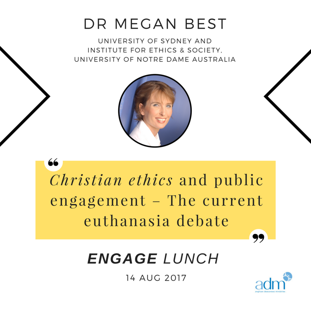 ENGAGE | Lunch – Christian Ethics and Public Engagement: The current euthanasia debate    SPEAKER: Dr Megan Best (University of Sydney and Institute for Ethics & Society, University of Notre Dame Australia)    MON 14 AUG, 2017   Dr Megan Best is a researcher, bioethicist and palliative care doctor. She currently works in the psycho-oncology department at the University of Sydney and at the Institute for Ethics & Society at The University of Notre Dame Australia. She has worked in health ethics for over 20 years and is passionate about encouraging the Christian public to live out their faith in the choices they make in medical care.  At this Engage lunch, Megan will share with us her knowledge and experience in Christian ethics and public engagement, focussing in particular on the example of the current euthanasia debate. Even though the majority of the public are supportive of a change in the law to permit euthanasia, the majority of palliative care workers are opposed. During this discussion, Megan will discuss end of life care in Australia and explore reasons for this mismatch in opinions. She will then talk about a Biblical response to supporting those people who are suffering at the end of life.
