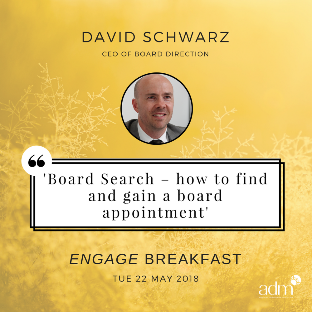 "ENGAGE | Breakfast – Board Search: How to find and gain a board appointment    SPEAKER: David Schwarz    TUE 22 MAY, 2018    This Engage Breakfast is for women who are curious about the benefits of a board directorship or who are actively seeking a board appointment and want to know how board appointments are made. The session will be led by David Schwarz – Australia's leading board recruitment expert and the CEO of Board Direction. David writes that ""Board Appointments are potentially life and career changing. However, gaining the first or a subsequent board directorship is highly competitive and can therefore be arduous and time-consuming - even more so if you don't understand the way board appointments are made or how to circumnavigate these 'rules'."" Utilising knowledge gained over 15 years of board recruitment experience and recruiting thousands of board directors, David will present to us the information you need to understand this journey, help you separate yourself from your competitors and to 'dare them not to appoint you.'   Topics covered will include:  • What sort of board would appoint you • Where to find board opportunities • What Chairs look for in successful candidates • How to write applications that separate you from your competitors • How long it will take to get appointed • What you could get paid"