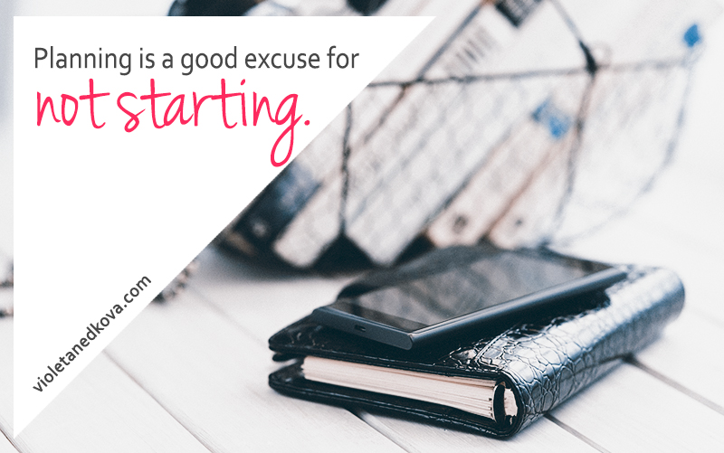 Don't let your fears stop you or use planning as an excuse to never start.