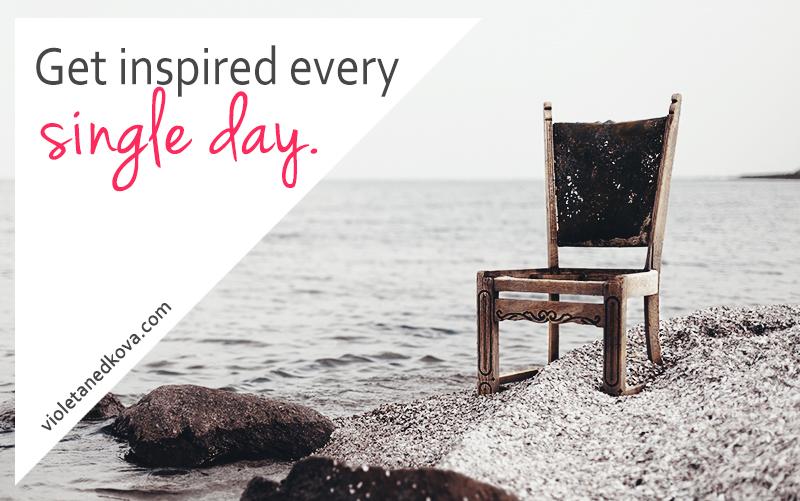 get inspired every single day - a motivational rant on Violeta Nedkova's blog.jpg