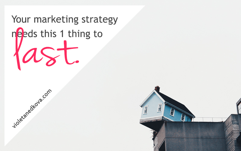 Your marketing strategy needs this one thing to last!