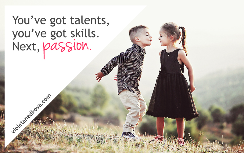 You've got plenty of skills and talents and passion, yo.