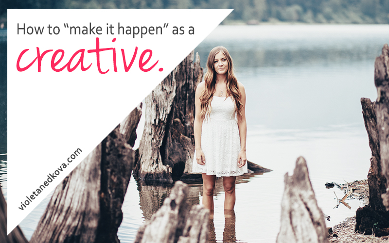 How can you make it happen as a creative? Be there for your creativity and passion. | Violeta Nedkova's Blog
