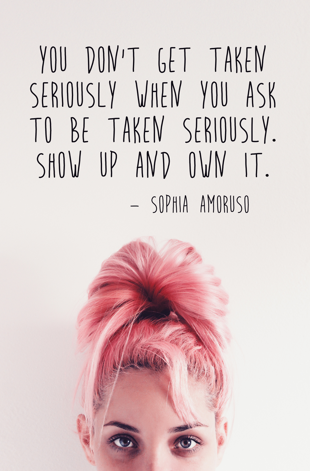 Show up and own it. People will take you seriously when you take yourself seriously, Sophia Amoruso quote