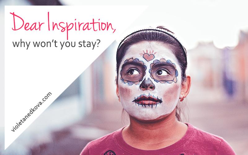 Dear Inspiration, why won't you stay? | Violeta Nedkova's Blog