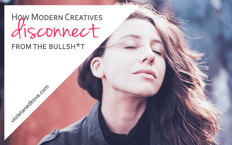 10 Ways to Disconnect from all the Bullsh*t | for Modern Creatives | Violeta Nedkova's Blog