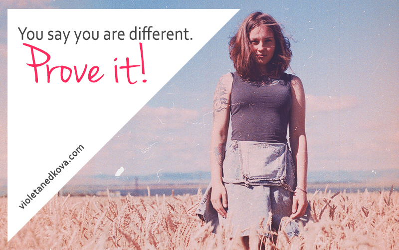 You say you are different. Can you prove it?