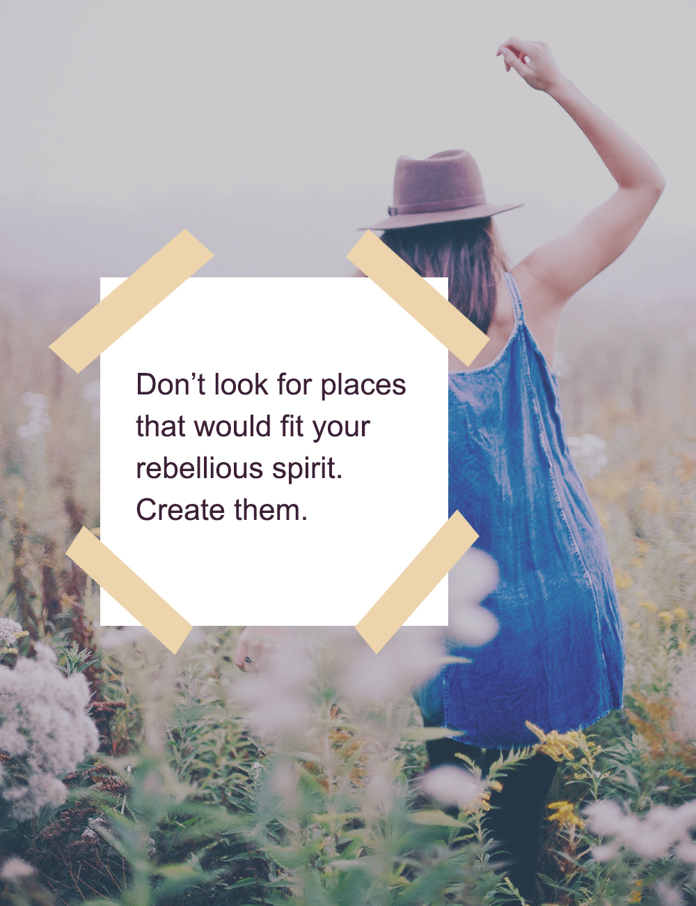 Don't look for places that would fit your rebellious spirit, create them instead.