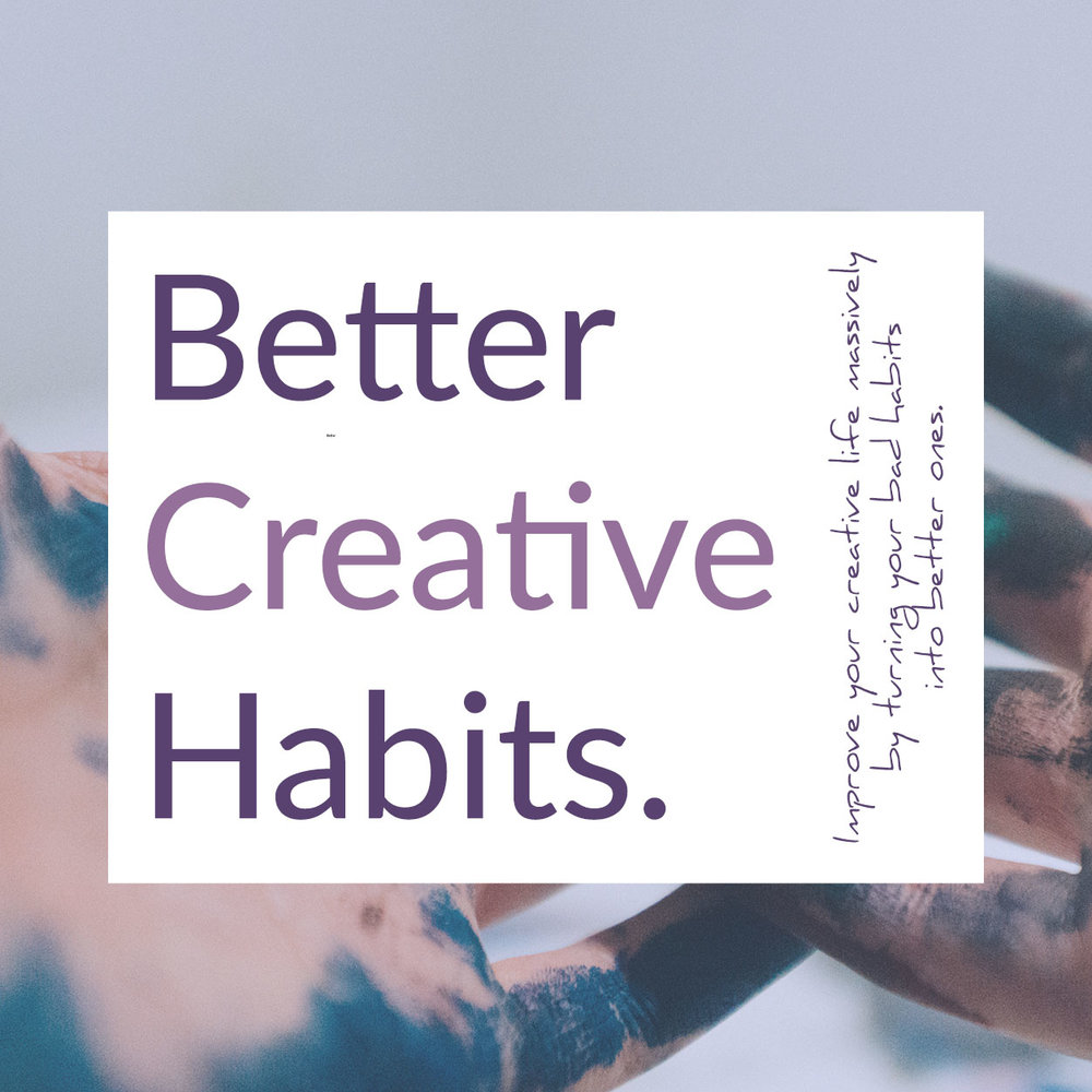 Better Creative Habits - improve your life by turning your bad habits into better ones