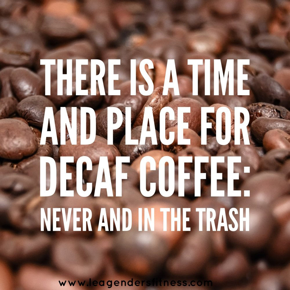 There's a time and place for decaf coffee: never and in the trash. Hah.