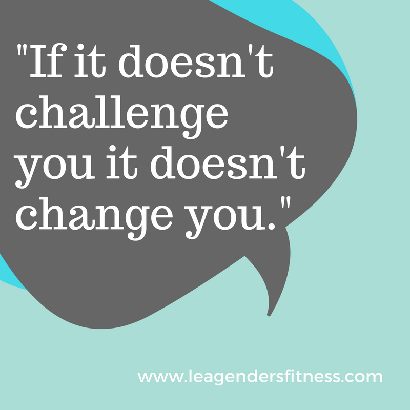 If it doesn't challenge you, It doesn't change you.