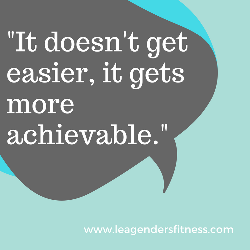 It doesn't get easier, it gets more achieveable.