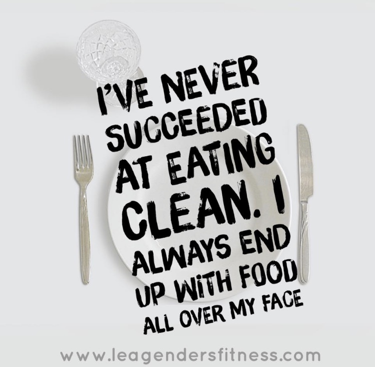 I've never succeeded at eating clean. I always end up with food all over my face.