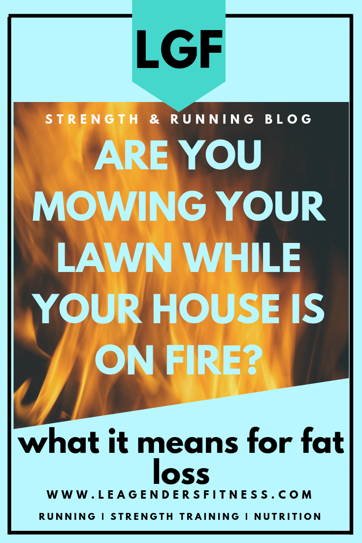Are you mowing your lawn while your house is on fire? What it means for fat loss. Save to your favorite Pinterest board for later.