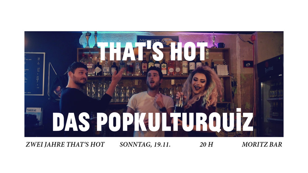 OMG! Seit zwei Jahren gibt es nun schon That's Hot, das Popkultuquiz in der Moritz Bar ❤️  Und zum Geburtstag wird es EXTRA FAB, denn ganz im Sinne von Dua Lipa haben wir uns NEW RULES für das Quiz gegönnt. Ganz á la The Voice treten nun auch die beiden Moderatoren Bjørn &Kilian als Coaches mit ihren Quiz-Squads gegeneinander an. Noch mehr Spannung, noch mehr Drama, und vor allem: noch mehr POPKULTUR! Denn inhaltlich quizzen wir uns durch ein Best Of der Popkultur, in Kategorien wie Lifestyle, Gossip, Hollywood und Musik.  An unserer Seite ist wie immer unsere Quiz-Göttin erster Stunde, der unverwechselbare Moritz Bar DRAG SUPERSTAR Victoria Bacon.  Mitspielen können Teams bis zu 6 Teilnehmern. Zum Mitmachen ganz einfach unter   www.moritzbar.com/reservieren  unter dem Stichwort 'QUIZ' für dich und dein Team reservieren. Die Teilnahme kostet 1 EUR / Person.  Das Gewinnerteam gewinnt: - die Teilnahme-Euros aller Kandidaten - unser XXL ZWEI JAHRE THAT'S HOT Preispaket - Gästelistenplätze für   Gimme Moritz Britney Edition    Bjørn,Kilian,Victoria Bacon und das Team der Moritz Bar    FB VERANSTALTUNG