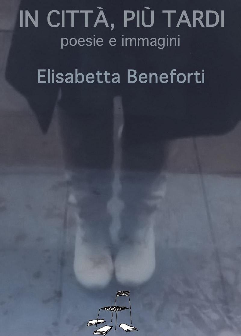 In città più tardi - poesie e immagini di Elisabetta BenefortiLe poesie e le foto di