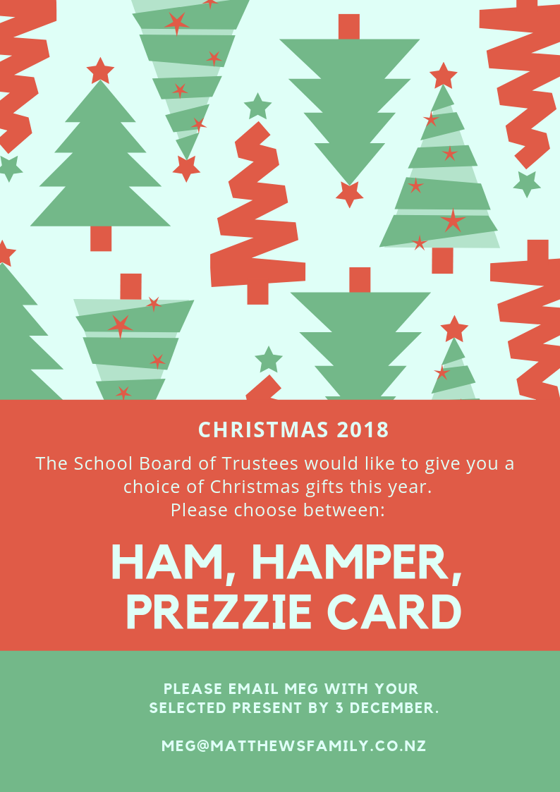 Christmas 2018 - The School Board of Trustees would like to give you a choice of Christmas gifts this year.Choose between:HAM - a delicious Christmas ham for your Christmas dinner with family.HAMPER - a Christmas hamper to share with friends and family.PREZZIE CARD - a gift card pre-loaded with $60 for you to spend on something of your choice this Christmas.Please email Meg with your selected present by 3 December. meg@matthewsfamily.co.nz
