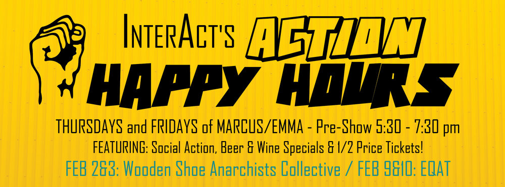 ALSO be sure to check out our  ACTION HAPPY HOURS  FEB 2 & 3: ANARCHY IN THE THEATRE w/ WOODEN SHOE COLLECTIVE  FEB. 9 & 10: ARM YOURSELF WITH NON-VIOLENT ACTION w/EQAT