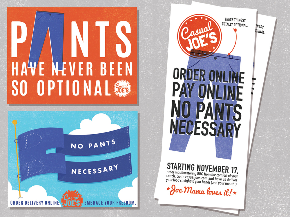 Casual Joe's recently began offering delivery. They wanted a theme of 'No Pants Necessary' to match their overall playful branding. I designed online graphics and flyers for this campaign.