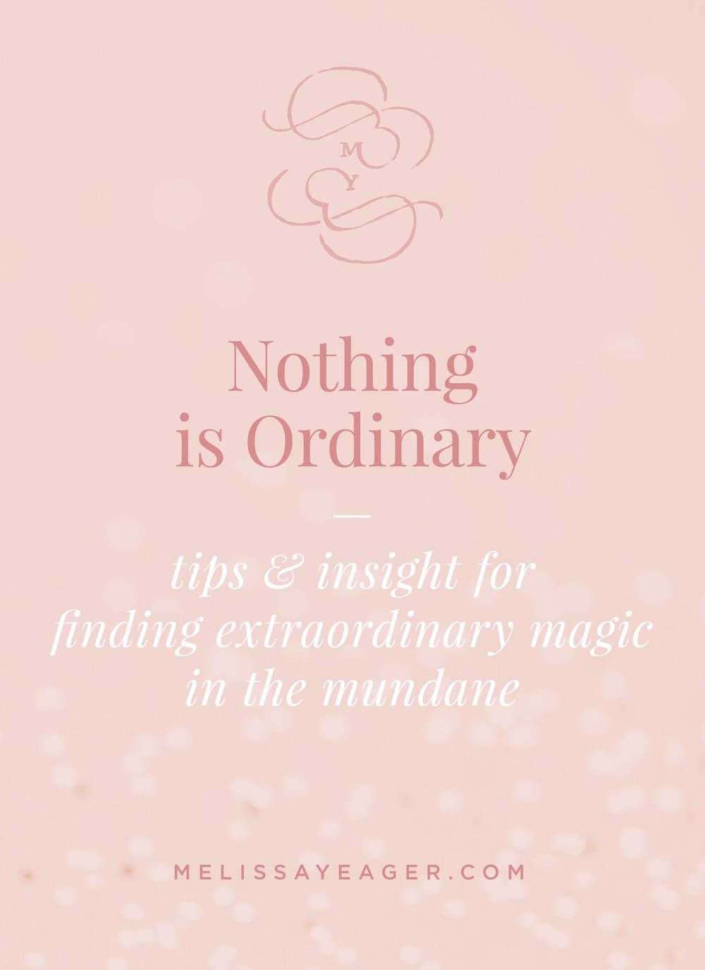 Nothing is Ordinary - tips & insight for finding extraordinary magic in the mundane - Melissa Yeager
