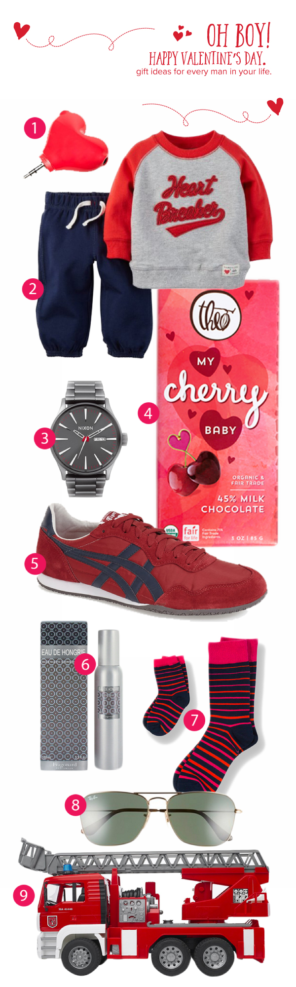 "1 -  Heart Shaped Headphone Splitter , 2 -  Carter's Valentine's Day Pullover & Pant Set  , 3 -  Nixon Watch , 4 -  Theo Chocolate ""My Cherry Chocolate Bar"" , 5 -  Onitsuka Tiger Serrano Sneaker , 6 -  Fragonard   Eau de Hongrie Cologne , 7 -  Pair of Thieves Dad + Kids Socks Pops Mike , 8 -  Ray Ban® Caravan 58mm Aviators , 9 -  Bruder MAN Fire Engine"