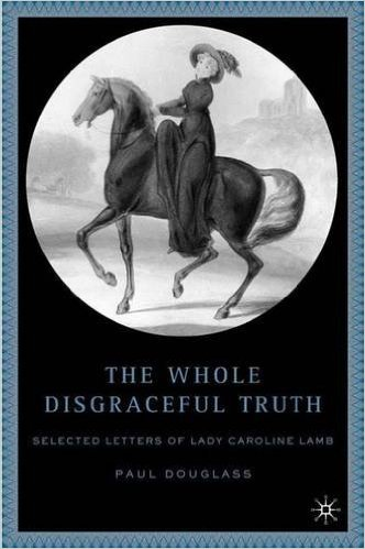 The Whole Disgraceful Truth - Letters of Caroline Lamb