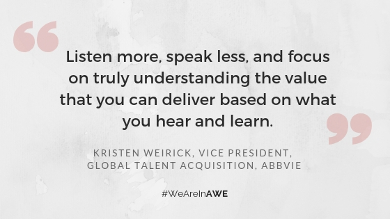 "Chicago AWE Leader, Kristen Weirick, Vice President, Global Talent Acquisition at AbbVie  says, ""Listen more, speak less, and focus on truly understanding the value that you can deliver based on what you hear and learn."""