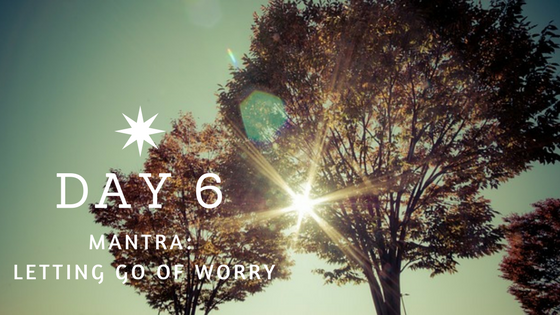 Day 6 Mantra: Letting Go of Worry