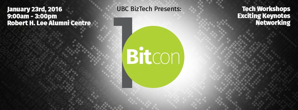 "Welcome to the official launch of UBC BizTech's very first tech conference - BitCon.  BitCon is a day-long tech conference with a primary focus on providing our BizTech community with the best practices, tips, and insight to driving one's career in the field of business and technology. Our aim is to emphasize the endless opportunities from the BTM/BUCS Program and how tech can be integrated into anything you are studying.  Learn about the diversity and the impact of today's technology and consider how it can be applied to your career at BitCon. All faculties and majors are welcome.  BitCon's mission is to help you answer the question, ""Where does tech fit?""  The event will be held on January 23rd from 9:00AM to 3:00PM at the new UBC Robert H. Lee Alumni Centre. Ticket prices are only $10 for BizTech members and $20 for non-members (Ticket+Membership).  Attendees will get to experience THREE workshops hosted by Qlik Database Technologies, Red Academy, and Procurify to learn practical hands on skills to advance your professional application.  We will be serving coffee in the morning as well as lunch. Swag bags are also included. BONUS: Prizes such as free/discounted tech courses (and more) will be handed out!!!  Ticket sales will be on Wednesday, January 13th AND 14th in the CPA Hall at SAUDER, and on January 15th at KAISER.  ONLY 90 tickets are available! First come, first serve."