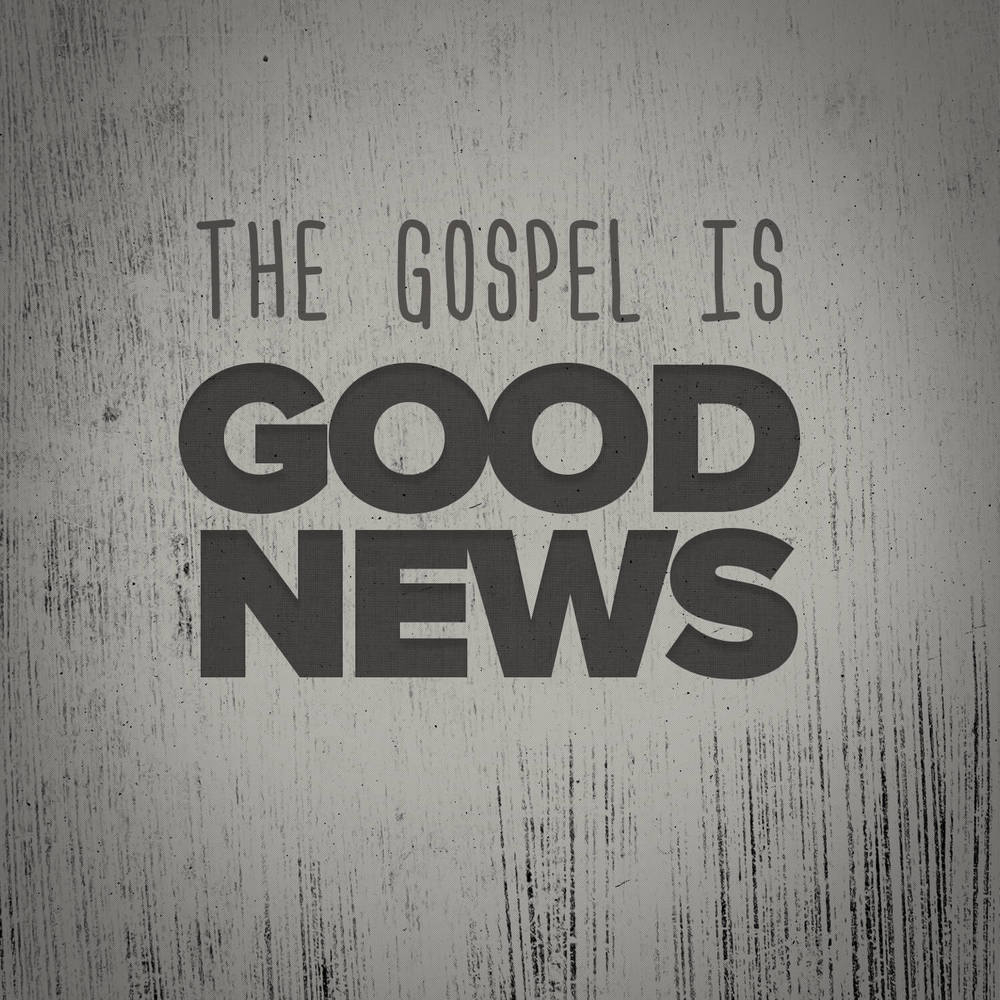 The Gospel Is Good News
