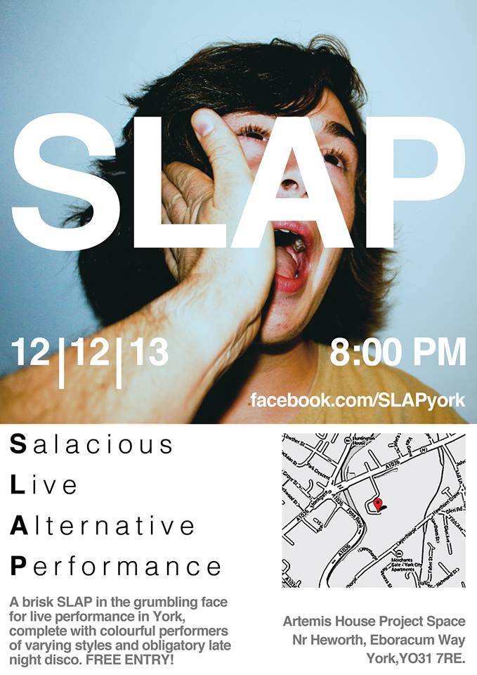 'A brisk SLAP in the grumbling face for live performance in York, complete with colourful performers of varying styles and obligatory late night disco.'      The very first SLAP event is set to take place on Thursday 12th December at Artemis House, Eboracum Way. The event will play a part in Salt+Powell's programme of arts happenings, with the help of sponsorship from York-based creative agency The Beautiful Meme.     S L A P will bring together a motley array of performers, with a remit encompassing music, dance, theatre, live performance art and spoken word.   Lineup includes: 70/30 Split (Sophie Unwin and Lydia Cottrell) Jamhed Theatre, P is W! (Pete Wise), Matt Baker and Dai Parsons.  Dj's till late. FREE ENTRY!      Coverage in One&Other  here  Facebook event  here  .  https://www.facebook.com/  SLAPyork   https://www.facebook.com/  SaltPowell   http://  www.thebeautifulmeme.com/