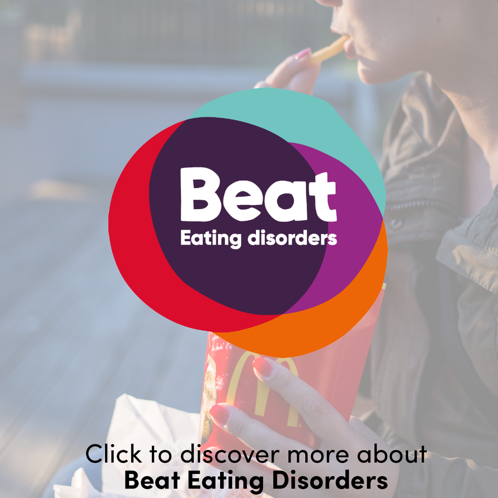 Beat is the UK's largest eating disorder charity. Beat is committed to supporting anyone affected by eating disorders or difficulties with food, weight and shape. They are working towards ensuring that eating disorders no longer have the control over people's lives that they do at the moment – that the devastation they cause is beaten.