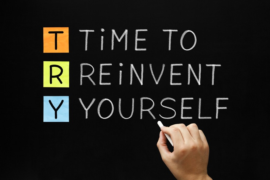 It's time to reinvent yourself.