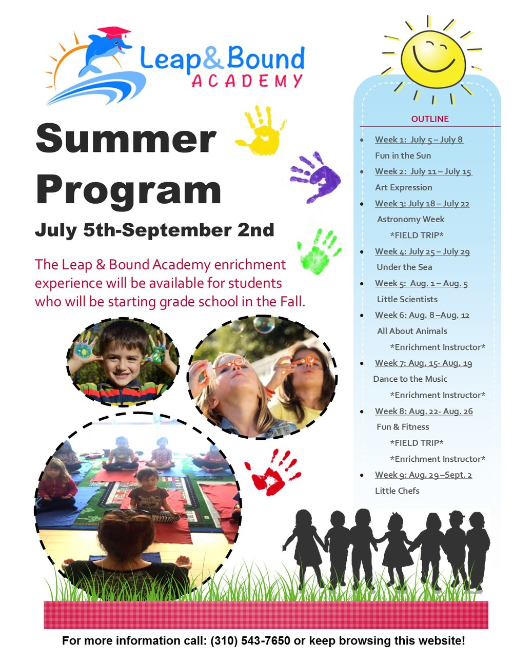 Summer Program July 5th-September 2nd The Leap & Bound Academy enrichment experience will be available for students who will be starting grade school in the Fall.  · Week 1:  July 5 – July 8 - Fun in the Sun · Week 2:  July 11 – July 15 - Art Expression · Week 3: July 18 – July 22 - Astronomy Week *FIELD TRIP* · Week 4: July 25 – July 29 - Under the Sea · Week 5:  Aug. 1 – Aug. 5 - Little Scientist · Week 6: Aug. 8 –Aug. 12 - All About Animals *Enrichment Instructor* · Week 7: Aug. 15- Aug. 19 - Dance to the Music *Enrichment Instructor* · Week 8: Aug. 22- Aug. 26 - Fun & Fitness *FIELD TRIP* *Enrichment Instructor* · Week 9: Aug. 29 –Sept. 2 - Little Chefs