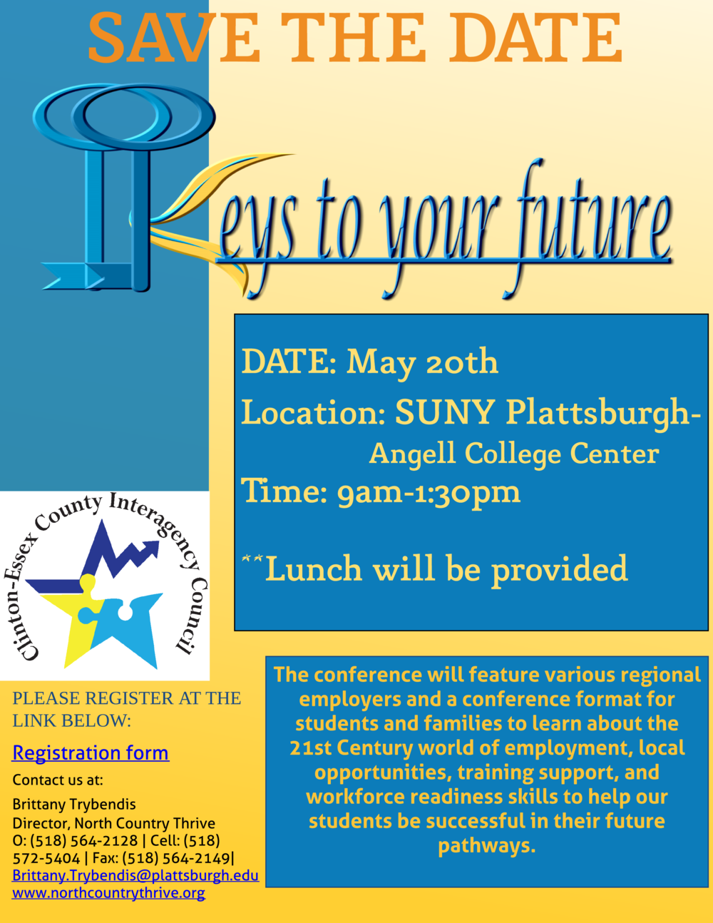 "The Clinton-Essex Interagency Council invites you to the ""Keys to Your Future"" Conference.  The target audience is high school students who are within two years of exiting school and have barriers to employment.  Students will have the opportunity to learn about and discuss various aspects of the world of work including self-advocacy, job interviewing, developing work skills and improving self-confidence.  The conference will feature representatives from area agencies and employers who will offer students, teachers and families the chance to learn about 21st Century workforce readiness.  Let's all work together to help our students be successful in their future pathways. We hope you will join us on Friday, May 20th at SUNY Plattsburgh Angell Center to discuss and learn about student self-empowerment as it relates to the workforce.  Students will be welcomed by a keynote address from Thomas Bull, a local motivational speaker who will be speaking on self-empowerment and how to be the best YOU!  REGISTER HERE for your students."