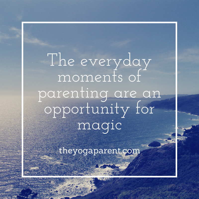 Turning the mundane into the magical in parenting http://www.theyogaparent.com