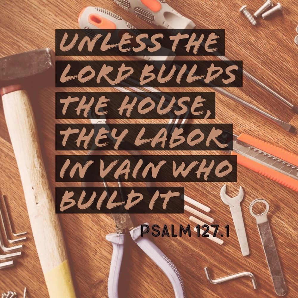 Unless the Lord builds the house, They labor in vain who build it; Unless the Lord guards the city, The watchman stays awake in vain - Proverbs 127.1