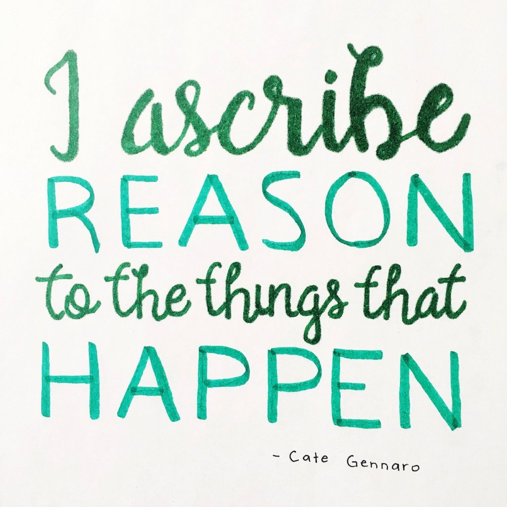 I ascribe reason to the things that happen - Cate Gennaro. Hand-lettered quote