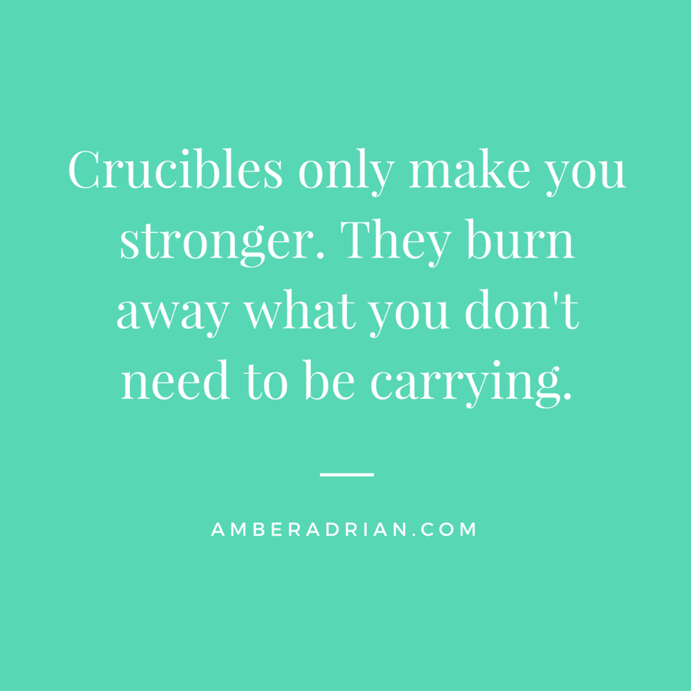 Crucibles make you stronger, because they burn away what you don't need to be carrying..png