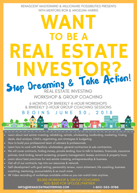 Want to be a Real Estate Investor? Stop Dreaming & Take Action!  Learn about real estate investing, rehabbing, rentals, wholesaling, marketing, finding deals, deal analysis, calculate ARV & values, negotiating deals, live calls, property tours, exit strategies, budgeting, working with realtors, working with wholesalers, working with your team, contract review, finding money, how to talk to bankers, financials, insurance policies, land-lording, tenant screening, property management, lease signing, move in/out, evictions & more.  Additional: contracts, networking, goal setting, personality test, vision statement, vision board, self-development, life coaching, business coaching, mentoring, accountability & more.  Next Group Coaching Class Starting June 30th, 2018  6 Months of Workshop & Group Coaching Biweekly 4-hour workshops every other Saturday 12-4 PM. 12 sessions of 48 hours of training! Biweekly 2-hour group coaching sessions(divided into smaller groups, day & times). 12 sessions of 24 hours of coaching! Get access to our network & contacts, recommended vendors & contractors, paperwork & contracts, & so much more!  Private access to our cell phones for support. We are known to be easily accessible. We're local. We create relationships! We record the 4-hr workshops on video so you won't miss anything! Access anytime!  More Info: http://www.renascentmastermind.com/#workshop-group-coaching-class-2018  Let's visit or phone or coffee www.CoffeeWithRon.com and see if real estate investing is right for you. Pick our brains!  Renascent Mastermind  Mentors: Ron & Angelina Harris  Regular pricing:  3000 individual 3500 for a couple or true partnership  Returning student pricing: 2500 individual  3000 for a couple   Please contact us if you are interested! info@renascentmastermind.com www.RenascentMastermind.com 1-800-565-9786
