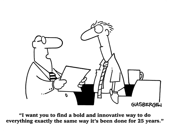 """""""Quiero que encuentres una manera audaz e innovadora de hacer todo exactamente de la misma manera que se ha hecho durante los últimos 25 años"""""""