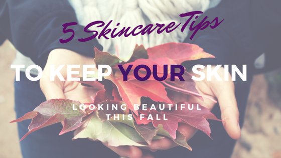5 Skincare Tips to keep your skin looking beautiful this fall.jpg