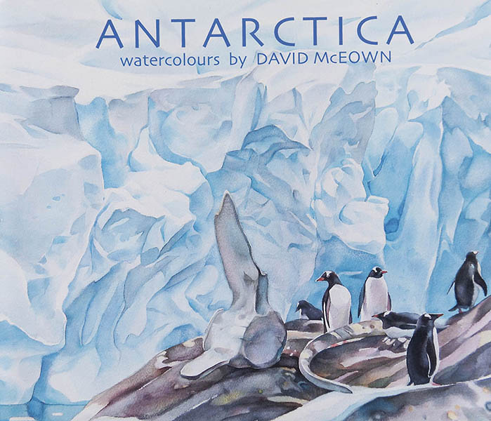 Antarctica  watercolours by David McEown - 2014, a collection of ten years of paintings in the White Continent