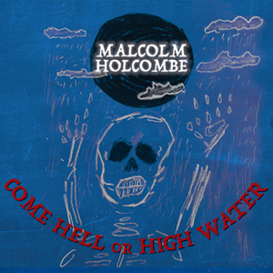 Come Hell or High Water — Malcolm Holcombe