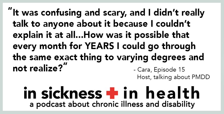 "[image quote]: ""It was confusing and scary, and I didn't really talk to anyone about it because I couldn't explain it at all...How was it possible that every months for YEARS I could go through the same exact thing to varying degrees and not realize?"" - Cara, Episode 15; Host, talking about PMDD"
