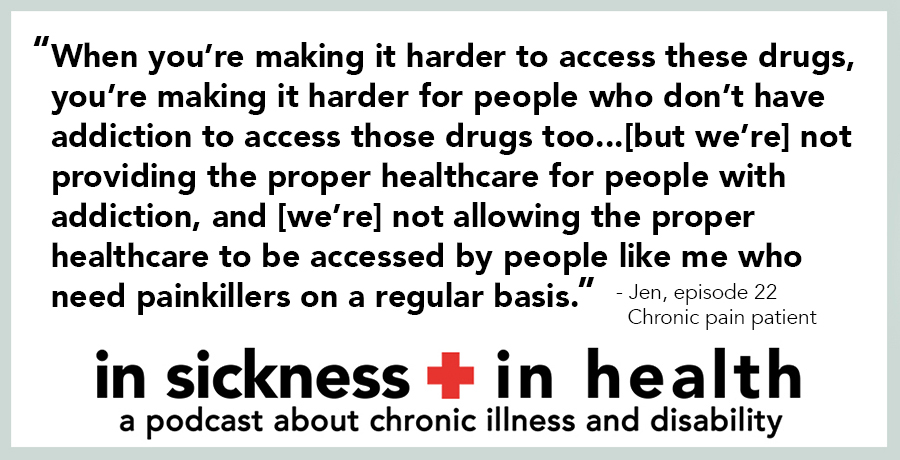 "[image quote]: ""When you're making it harder to access these drugs, you're making it harder for people who don't have addiction to access those drugs too...[but we're] not providing the proper healthcared for people with addiction, and [we're] not allowing the proper healthcare to be accessed by people like me who need painkillers on a regular basis."" - Jen, episode 22; chronic pain patient"